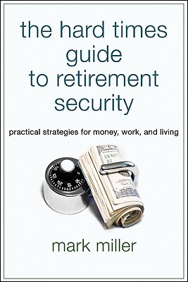 The Hard Times Guide to Retirement Security By Miller, Mark